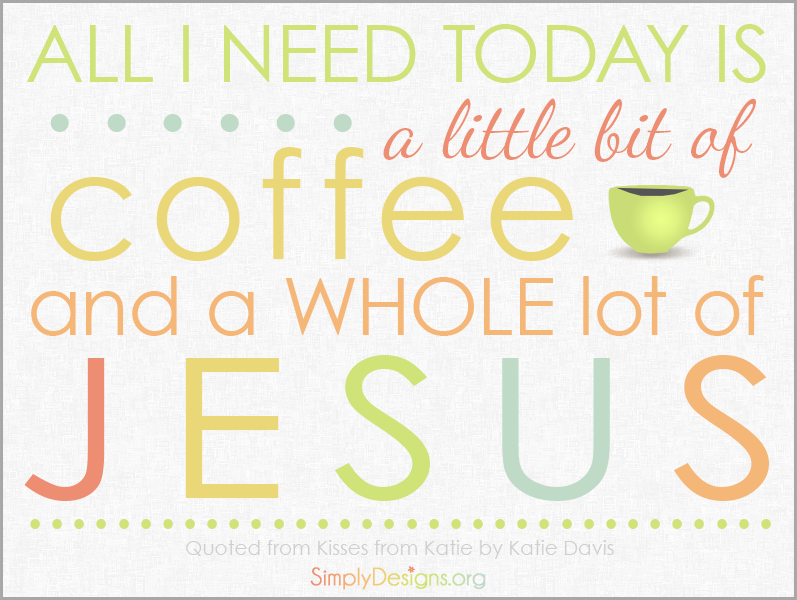 All-I-need-today-is-a-little-bit-of-coffee-and-a-whole-lot-of-Jesus